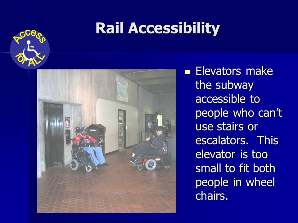 Rail Accessibility Elevators make the subway accessible to people who can't use stairs or escalators.