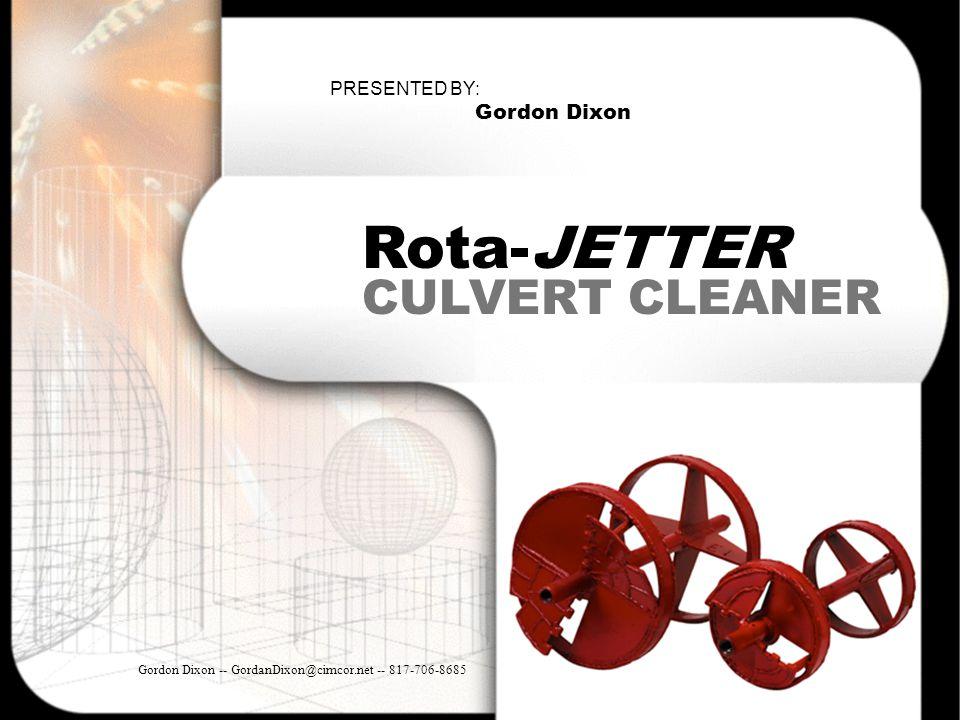 CULVERT CLEANER Rota-JETTER Gordon Dixon -- GordanDixon@cimcor.net -- 817-706-8685 PRESENTED BY: Gordon Dixon
