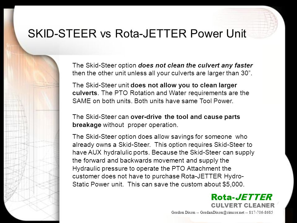 SKID-STEER vs Rota-JETTER Power Unit The Skid-Steer option does not clean the culvert any faster then the other unit unless all your culverts are larg