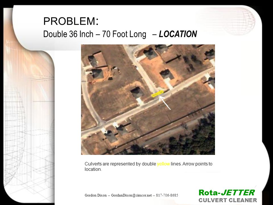PROBLEM : Double 36 Inch – 70 Foot Long – LOCATION Culverts are represented by double yellow lines. Arrow points to location. Rota-JETTER CULVERT CLEA