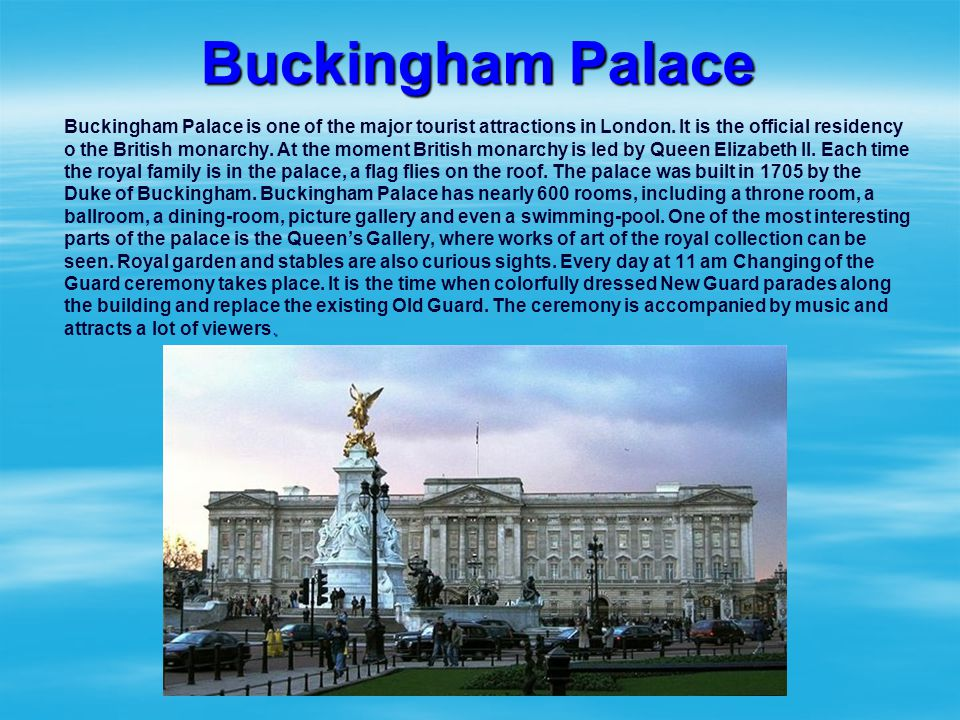 Buckingham Palace. Buckingham Palace is one of the major tourist attractions in London. It is the official residency o the British monarchy. At the mo
