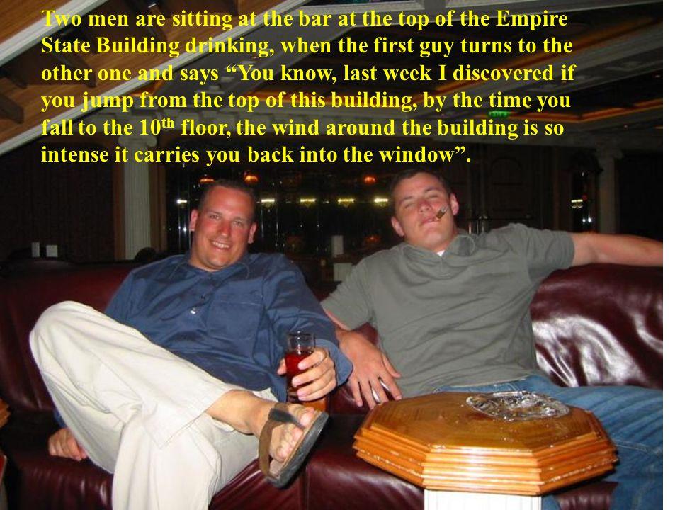 Two men are sitting at the bar at the top of the Empire State Building drinking, when the first guy turns to the other one and says You know, last week I discovered if you jump from the top of this building, by the time you fall to the 10 th floor, the wind around the building is so intense it carries you back into the window .