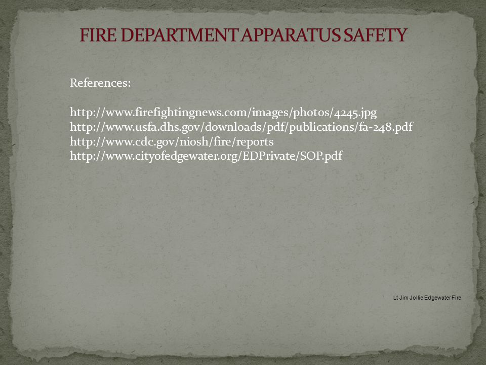 References: http://www.firefightingnews.com/images/photos/4245.jpg http://www.usfa.dhs.gov/downloads/pdf/publications/fa-248.pdf http://www.cdc.gov/niosh/fire/reports http://www.cityofedgewater.org/EDPrivate/SOP.pdf Lt Jim Jollie Edgewater Fire
