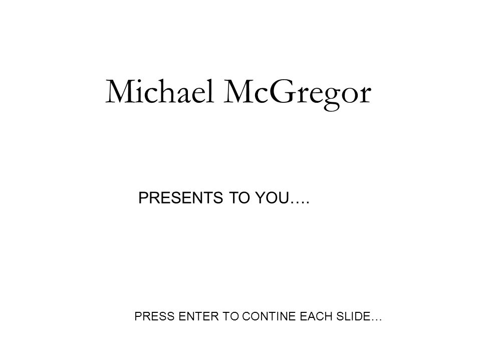 Michael McGregor PRESENTS TO YOU…. PRESS ENTER TO CONTINE EACH SLIDE…