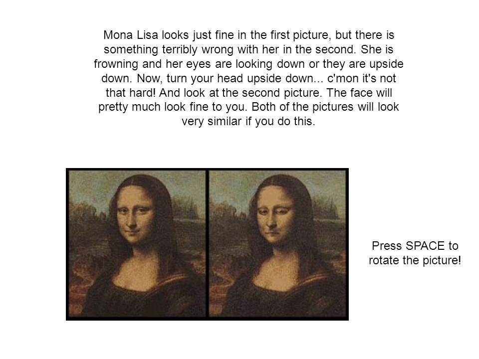 Mona Lisa looks just fine in the first picture, but there is something terribly wrong with her in the second. She is frowning and her eyes are looking