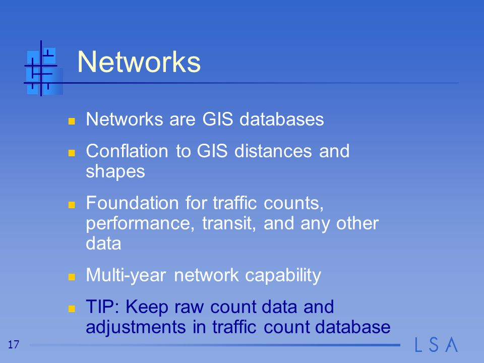 17 Networks Networks are GIS databases Conflation to GIS distances and shapes Foundation for traffic counts, performance, transit, and any other data