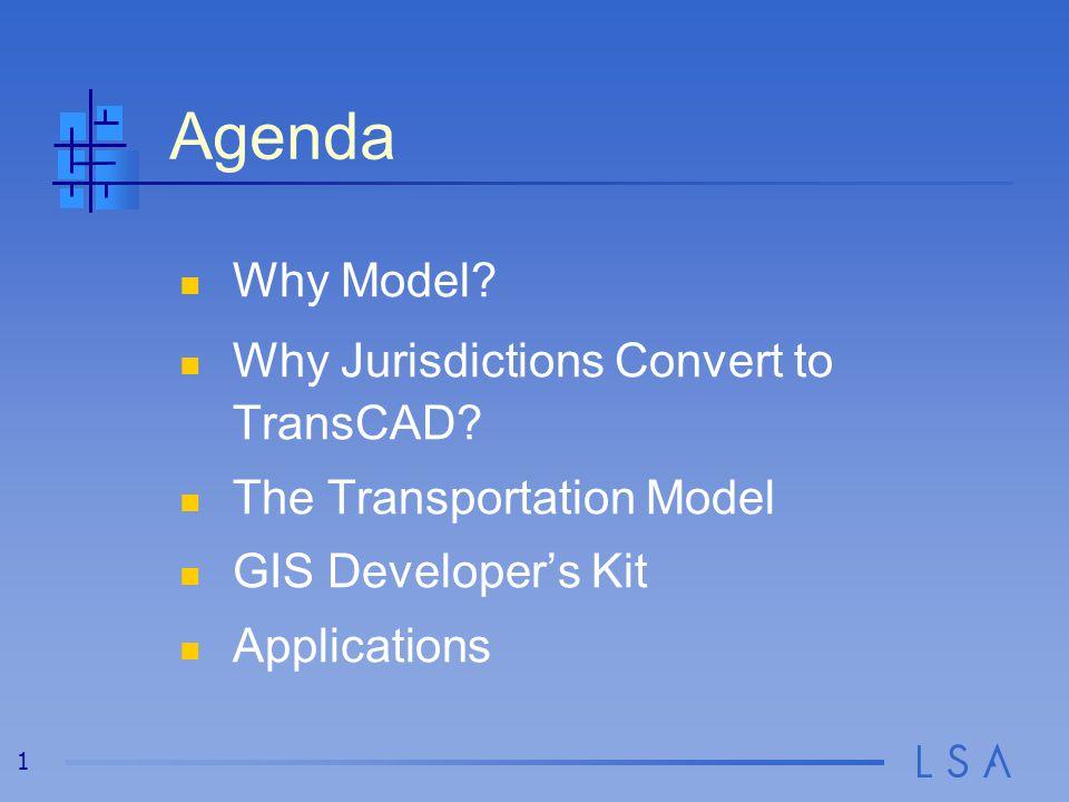 1 Why Model? Why Jurisdictions Convert to TransCAD? The Transportation Model GIS Developer's Kit Applications Agenda