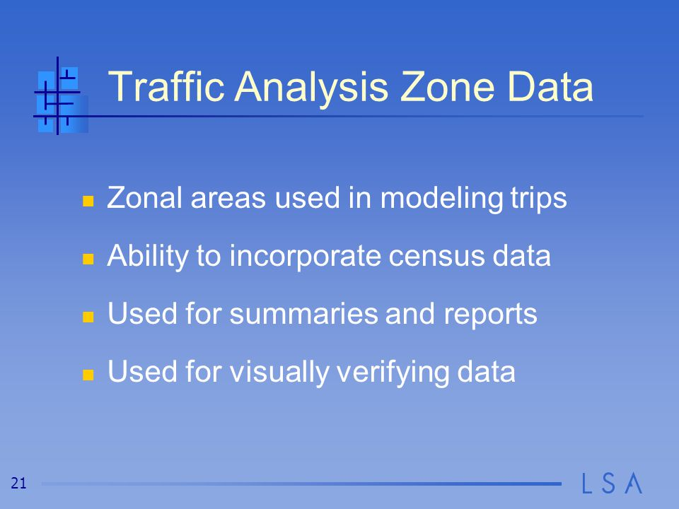 21 Traffic Analysis Zone Data Zonal areas used in modeling trips Ability to incorporate census data Used for summaries and reports Used for visually verifying data