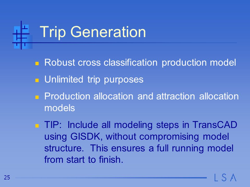 25 Trip Generation Robust cross classification production model Unlimited trip purposes Production allocation and attraction allocation models TIP: In