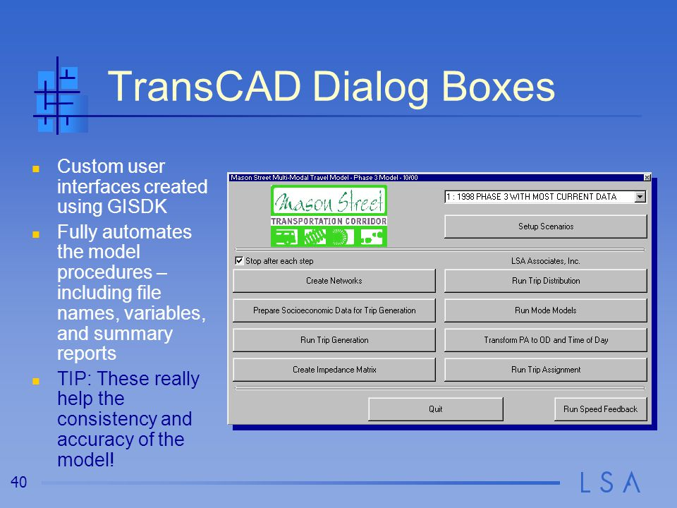 40 TransCAD Dialog Boxes Custom user interfaces created using GISDK Fully automates the model procedures – including file names, variables, and summar