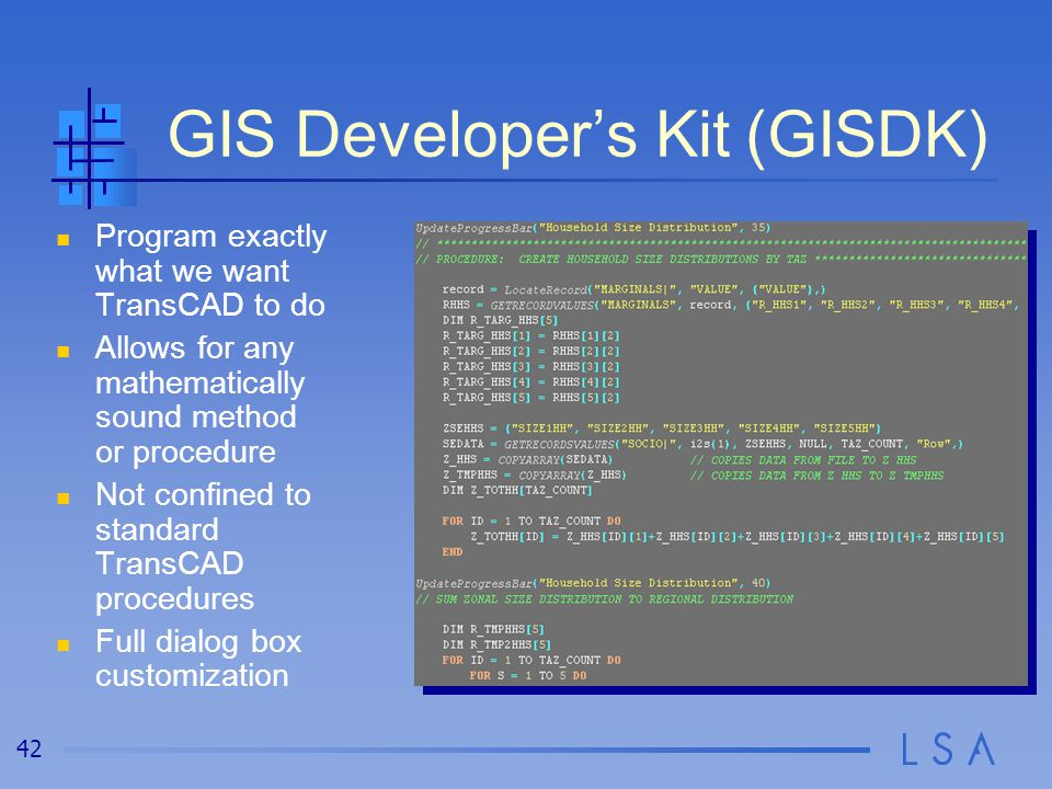 42 GIS Developer's Kit (GISDK) Program exactly what we want TransCAD to do Allows for any mathematically sound method or procedure Not confined to standard TransCAD procedures Full dialog box customization