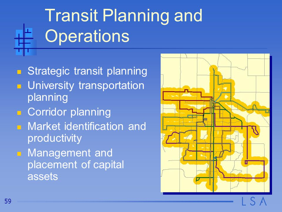 59 Transit Planning and Operations Strategic transit planning University transportation planning Corridor planning Market identification and productivity Management and placement of capital assets