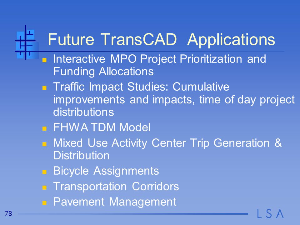 78 Future TransCAD Applications Interactive MPO Project Prioritization and Funding Allocations Traffic Impact Studies: Cumulative improvements and impacts, time of day project distributions FHWA TDM Model Mixed Use Activity Center Trip Generation & Distribution Bicycle Assignments Transportation Corridors Pavement Management