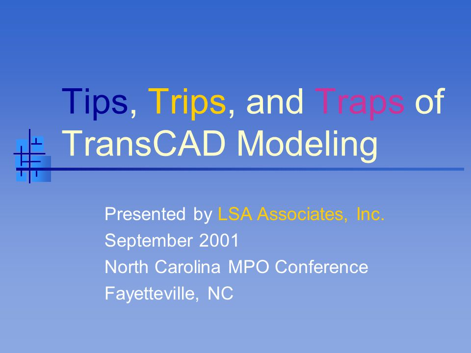 Tips, Trips, and Traps of TransCAD Modeling Presented by LSA Associates, Inc. September 2001 North Carolina MPO Conference Fayetteville, NC