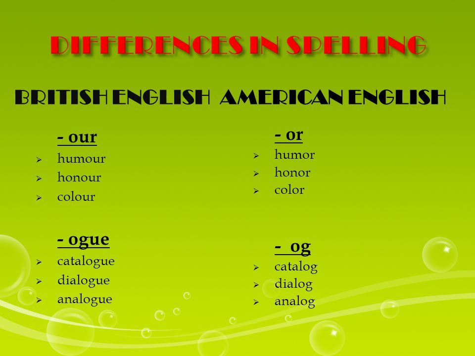 BRITISH ENGLISHAMERICAN ENGLISH - our  humour  honour  colour - ogue  catalogue  dialogue  analogue - or  humor  honor  color - og  catalog  dialog  analog