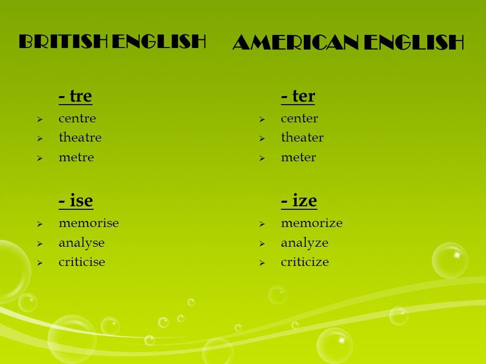 BRITISH ENGLISH AMERICAN ENGLISH - tre  centre  theatre  metre - ise  memorise  analyse  criticise - ter  center  theater  meter - ize  memorize  analyze  criticize