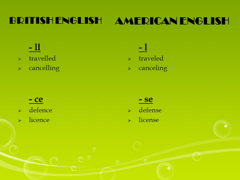 BRITISH ENGLISH AMERICAN ENGLISH - ll  travelled  cancelling - ce  defence  licence - l  traveled  canceling - se  defense  license