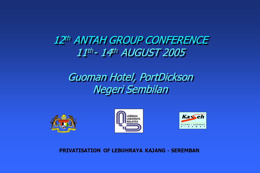 12 th ANTAH GROUP CONFERENCE 11 th - 14 th AUGUST 2005 Guoman Hotel, PortDickson Negeri Sembilan 12 th ANTAH GROUP CONFERENCE 11 th - 14 th AUGUST 2005 Guoman Hotel, PortDickson Negeri Sembilan PRIVATISATION OF LEBUHRAYA KAJANG - SEREMBAN