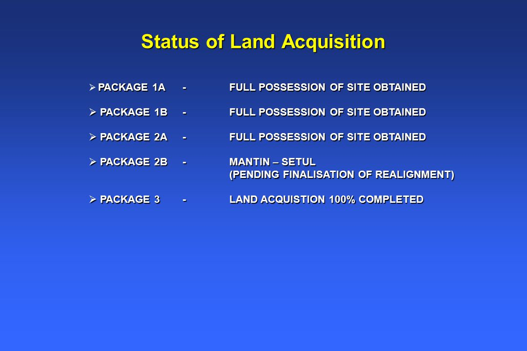 Status of Land Acquisition PACKAGE 1A -FULL POSSESSION OF SITE OBTAINED  PACKAGE 1A -FULL POSSESSION OF SITE OBTAINED  PACKAGE 1B-FULL POSSESSION OF SITE OBTAINED  PACKAGE 2A-FULL POSSESSION OF SITE OBTAINED  PACKAGE 2B - MANTIN – SETUL (PENDING FINALISATION OF REALIGNMENT) (PENDING FINALISATION OF REALIGNMENT)  PACKAGE 3 - LAND ACQUISTION 100% COMPLETED