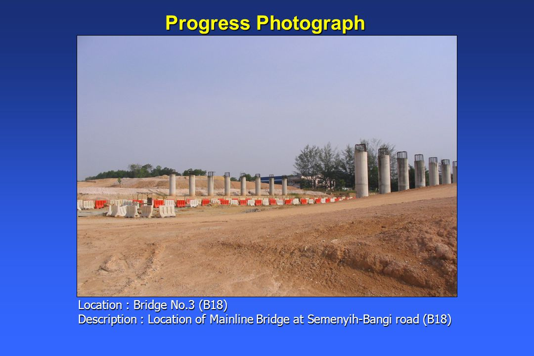 Progress Photograph Location : Bridge No.3 (B18) Description : Location of Mainline Bridge at Semenyih-Bangi road (B18)