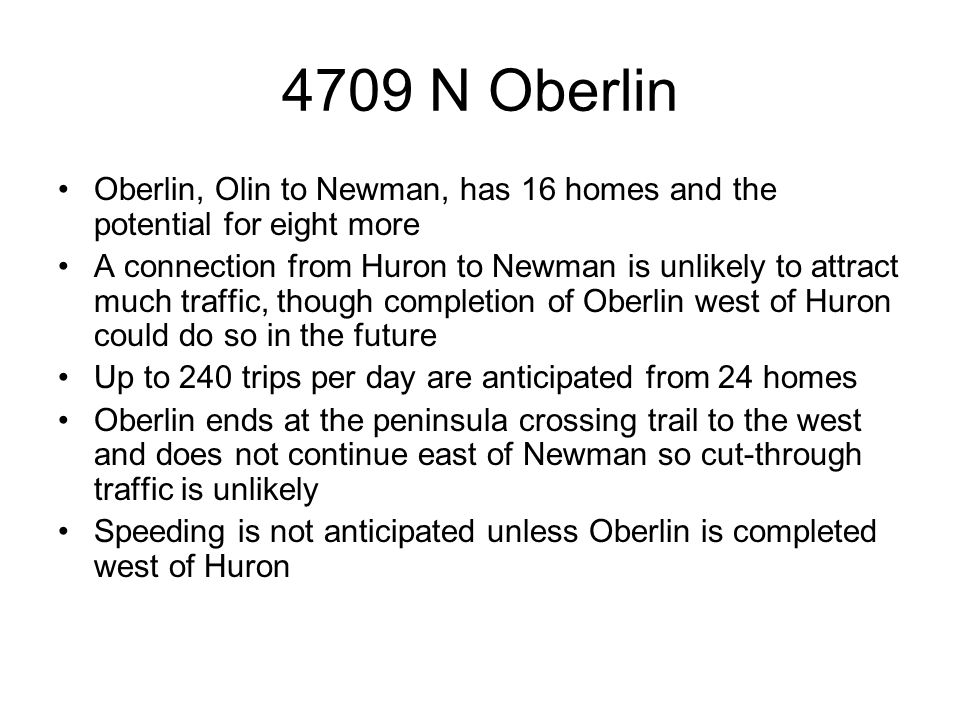 4709 N Oberlin Oberlin, Olin to Newman, has 16 homes and the potential for eight more A connection from Huron to Newman is unlikely to attract much traffic, though completion of Oberlin west of Huron could do so in the future Up to 240 trips per day are anticipated from 24 homes Oberlin ends at the peninsula crossing trail to the west and does not continue east of Newman so cut-through traffic is unlikely Speeding is not anticipated unless Oberlin is completed west of Huron