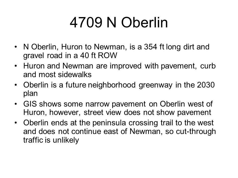 4709 N Oberlin N Oberlin, Huron to Newman, is a 354 ft long dirt and gravel road in a 40 ft ROW Huron and Newman are improved with pavement, curb and most sidewalks Oberlin is a future neighborhood greenway in the 2030 plan GIS shows some narrow pavement on Oberlin west of Huron, however, street view does not show pavement Oberlin ends at the peninsula crossing trail to the west and does not continue east of Newman, so cut-through traffic is unlikely