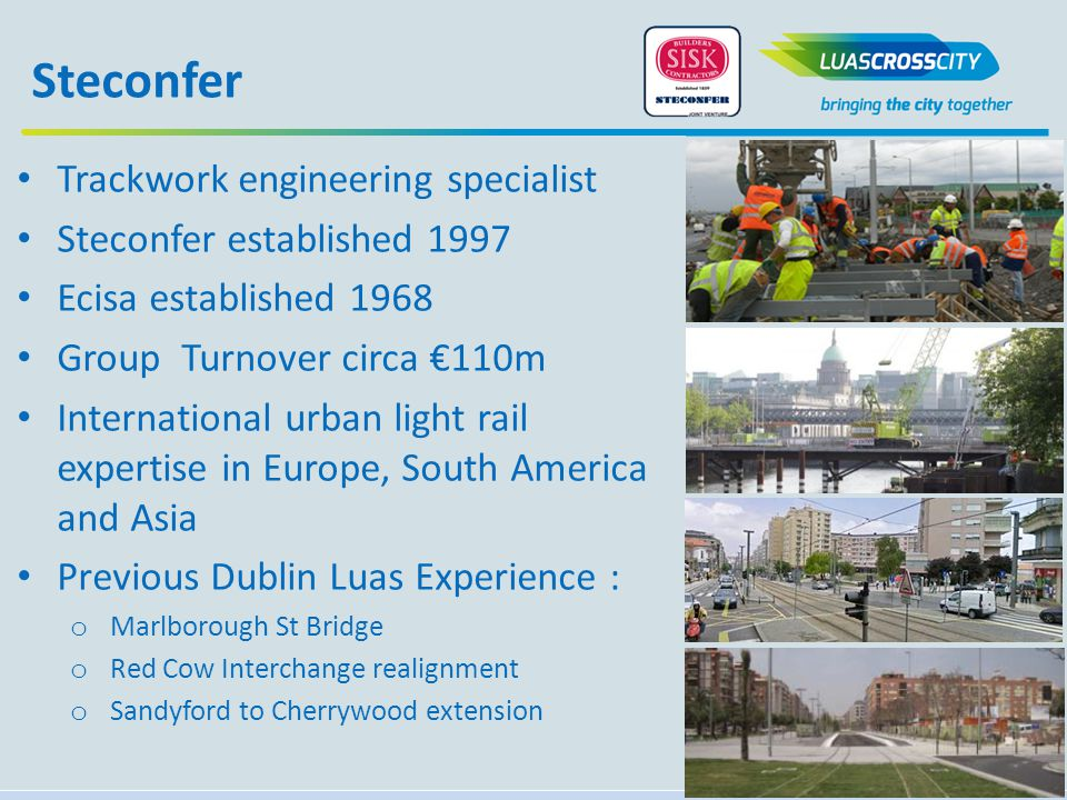Trackwork engineering specialist Steconfer established 1997 Ecisa established 1968 Group Turnover circa €110m International urban light rail expertise in Europe, South America and Asia Previous Dublin Luas Experience : o Marlborough St Bridge o Red Cow Interchange realignment o Sandyford to Cherrywood extension Steconfer