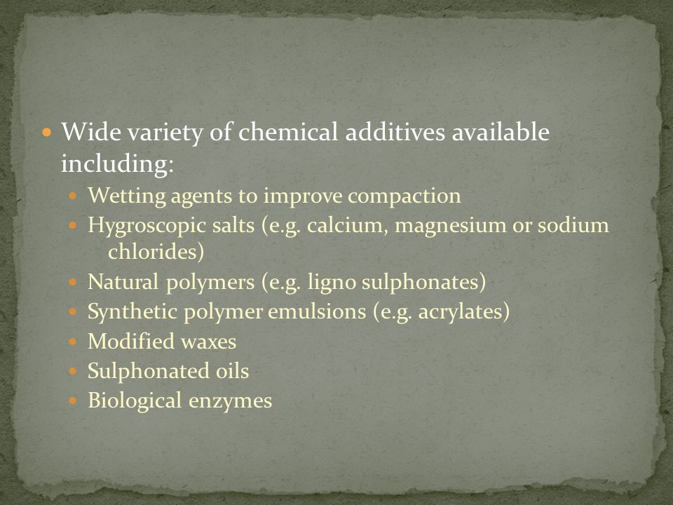 Wide variety of chemical additives available including: Wetting agents to improve compaction Hygroscopic salts (e.g.