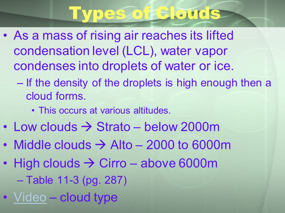 Types of Clouds As a mass of rising air reaches its lifted condensation level (LCL), water vapor condenses into droplets of water or ice. –If the dens