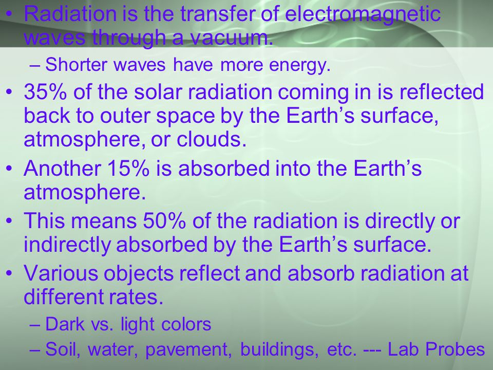 ` Radiation is the transfer of electromagnetic waves through a vacuum. –Shorter waves have more energy. 35% of the solar radiation coming in is reflec