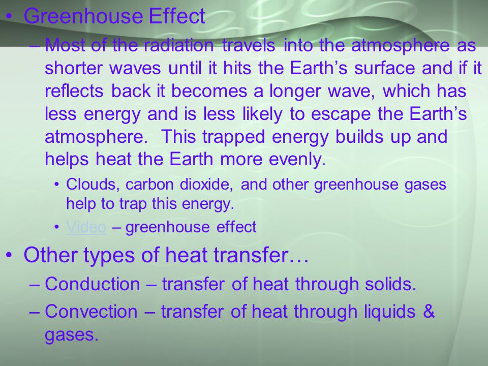 Greenhouse Effect –Most of the radiation travels into the atmosphere as shorter waves until it hits the Earth's surface and if it reflects back it becomes a longer wave, which has less energy and is less likely to escape the Earth's atmosphere.