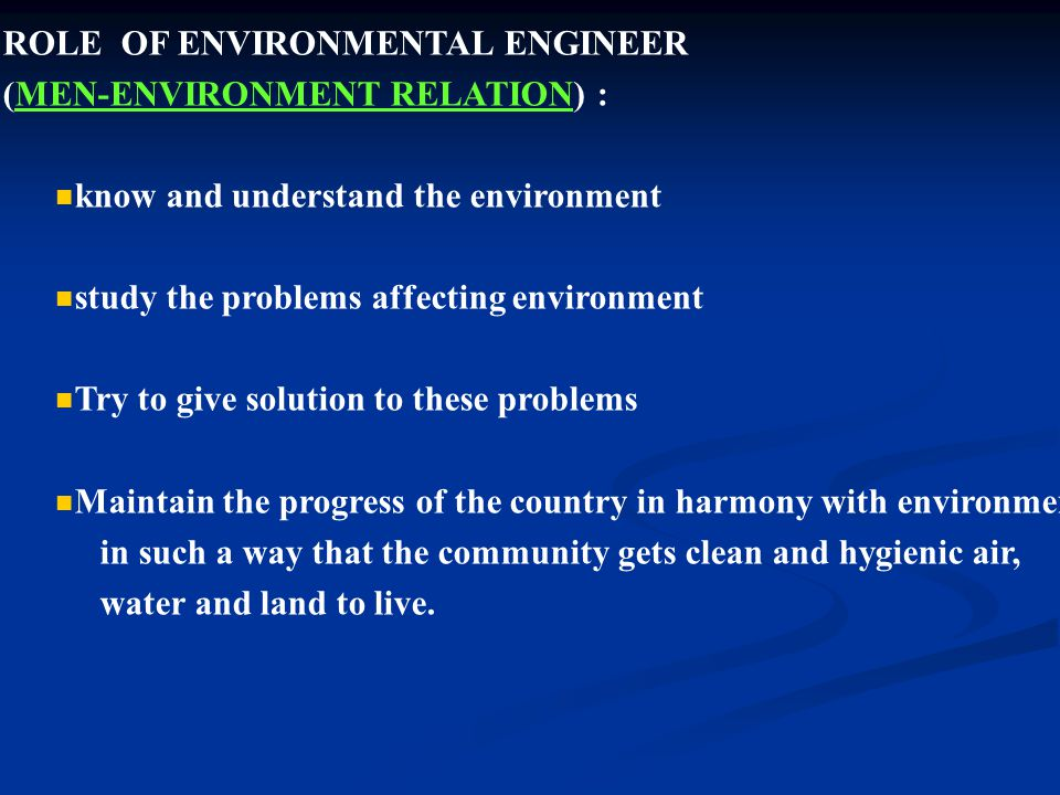 ROLE OF ENVIRONMENTAL ENGINEER (MEN-ENVIRONMENT RELATION) : know and understand the environment study the problems affecting environment Try to give solution to these problems Maintain the progress of the country in harmony with environment in such a way that the community gets clean and hygienic air, water and land to live.