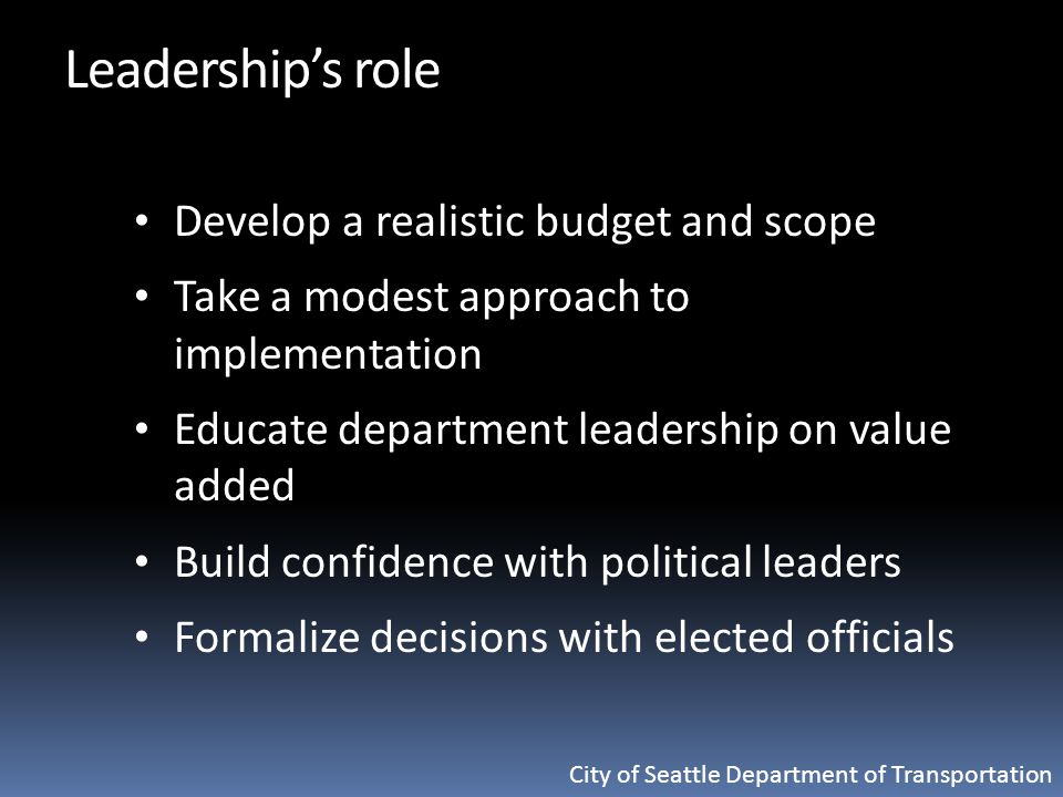 City of Seattle Department of Transportation Leadership's role Develop a realistic budget and scope Take a modest approach to implementation Educate department leadership on value added Build confidence with political leaders Formalize decisions with elected officials