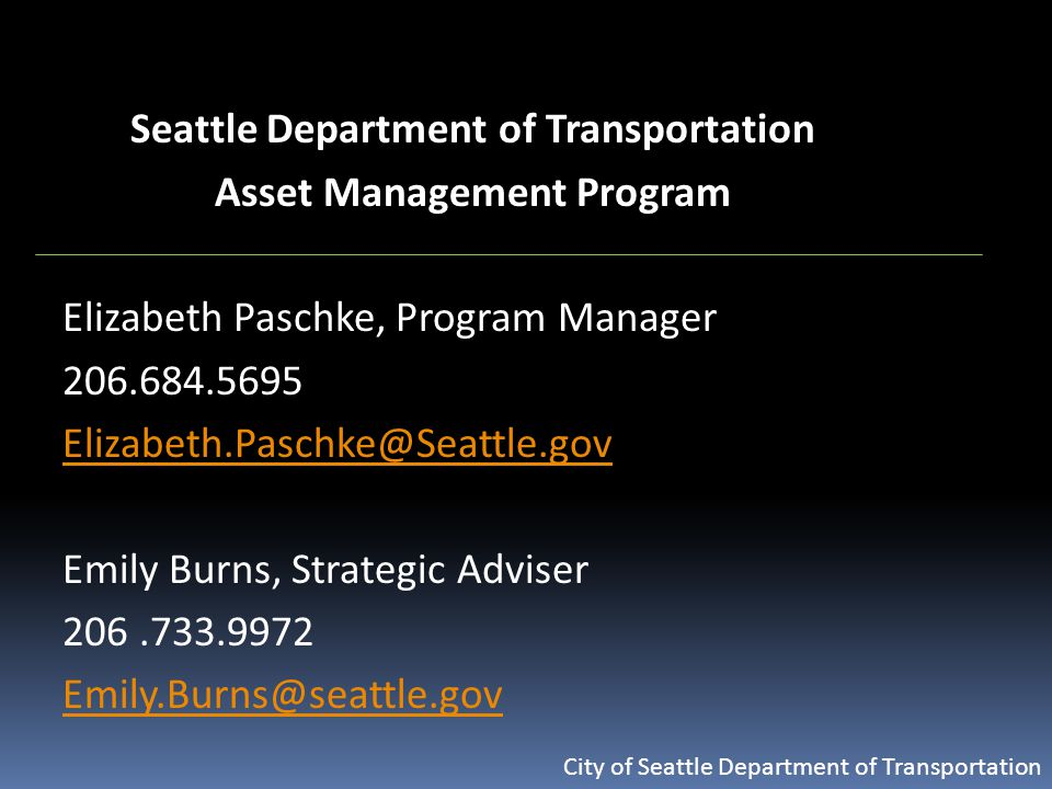 City of Seattle Department of Transportation Seattle Department of Transportation Asset Management Program Elizabeth Paschke, Program Manager 206.684.5695 Elizabeth.Paschke@Seattle.gov Emily Burns, Strategic Adviser 206.733.9972 Emily.Burns@seattle.gov
