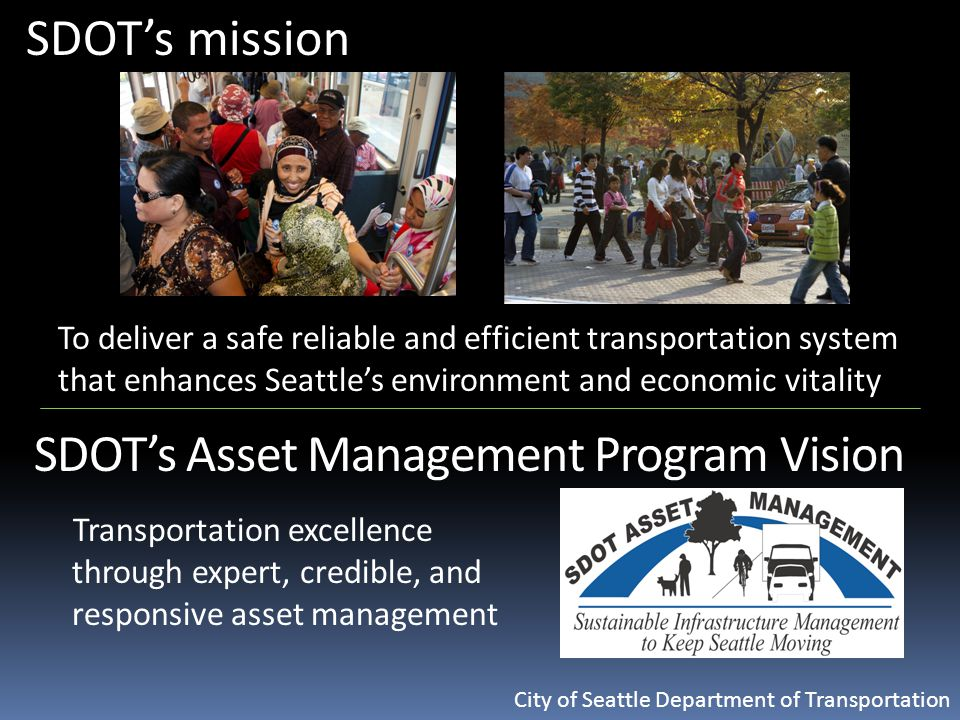 City of Seattle Department of Transportation SDOT's mission To deliver a safe reliable and efficient transportation system that enhances Seattle's environment and economic vitality SDOT's Asset Management Program Vision Transportation excellence through expert, credible, and responsive asset management
