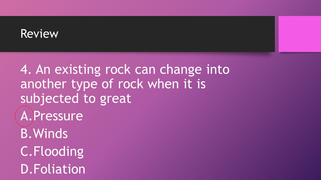 Review 4. An existing rock can change into another type of rock when it is subjected to great A.Pressure B.Winds C.Flooding D.Foliation