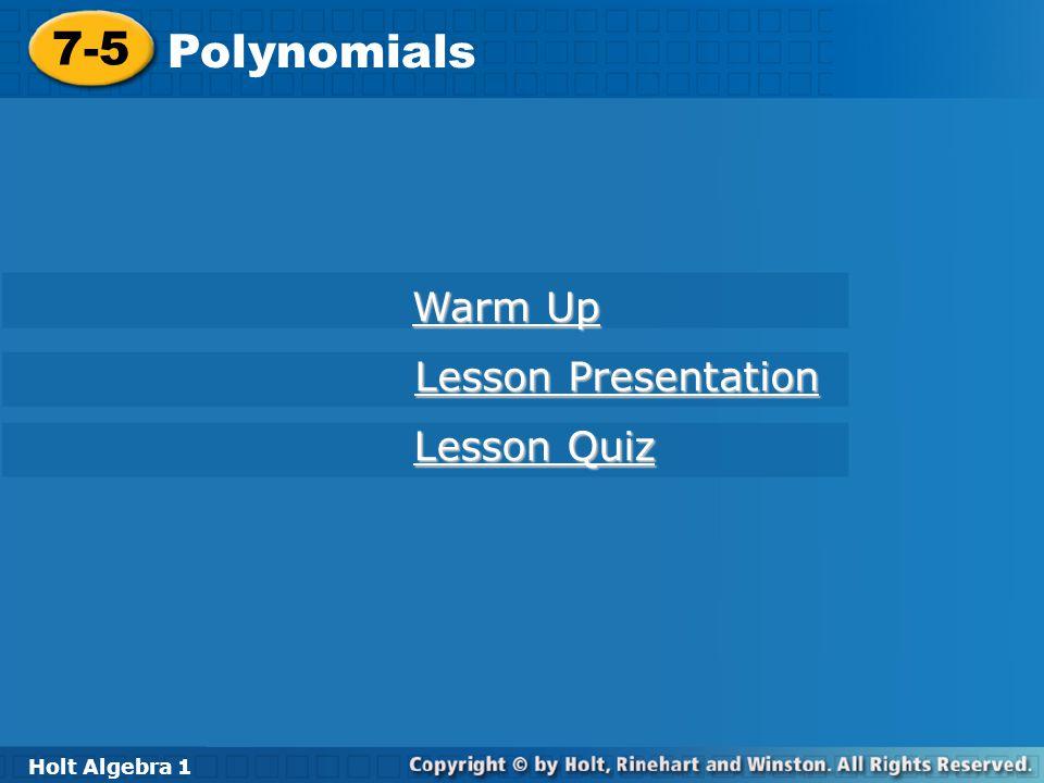 Holt Algebra 1 7-5 Polynomials 7-5 Polynomials Holt Algebra 1 Warm Up Warm Up Lesson Presentation Lesson Presentation Lesson Quiz Lesson Quiz