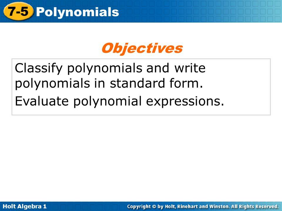 Holt Algebra 1 7-5 Polynomials Classify polynomials and write polynomials in standard form.