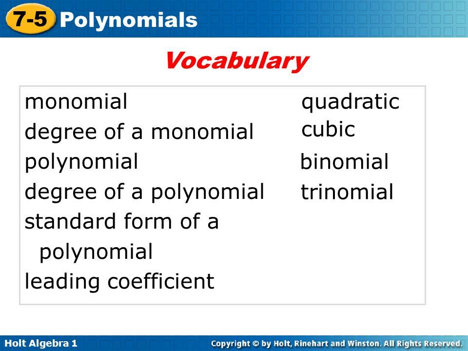 Holt Algebra 1 7-5 Polynomials monomial degree of a monomial polynomial degree of a polynomial standard form of a polynomial leading coefficient Vocabulary binomial trinomial quadratic cubic