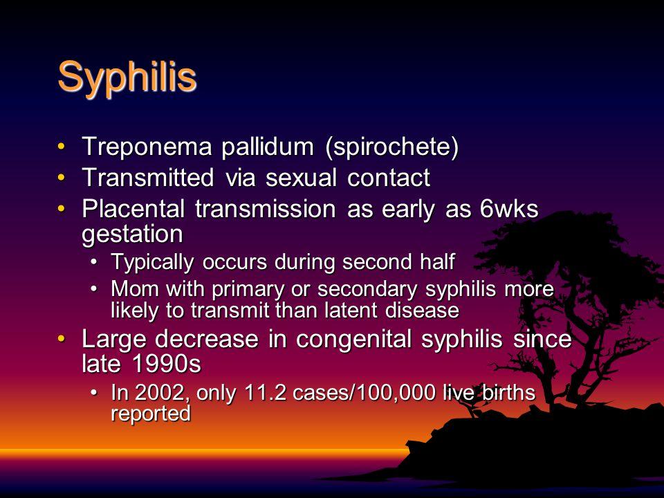 Syphilis Treponema pallidum (spirochete)Treponema pallidum (spirochete) Transmitted via sexual contactTransmitted via sexual contact Placental transmi
