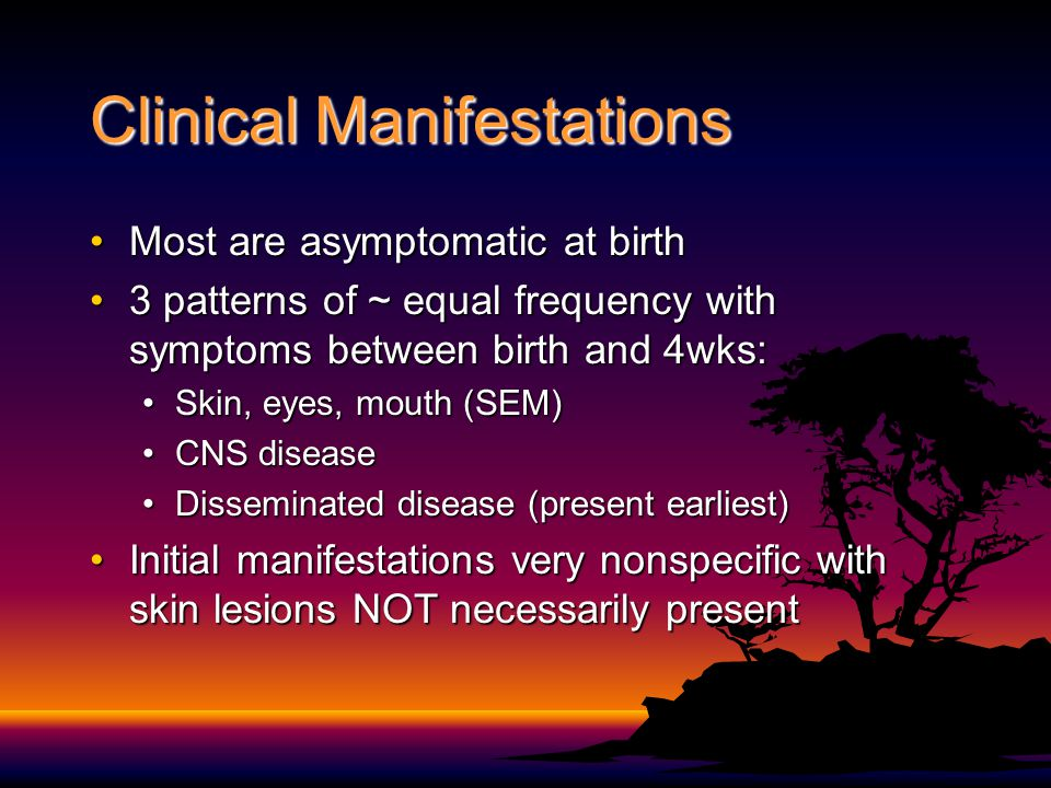 Clinical Manifestations Most are asymptomatic at birthMost are asymptomatic at birth 3 patterns of ~ equal frequency with symptoms between birth and 4