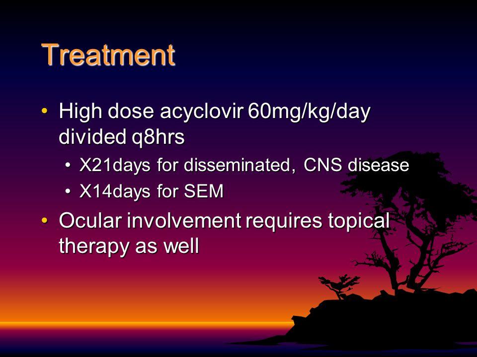 Treatment High dose acyclovir 60mg/kg/day divided q8hrsHigh dose acyclovir 60mg/kg/day divided q8hrs X21days for disseminated, CNS diseaseX21days for