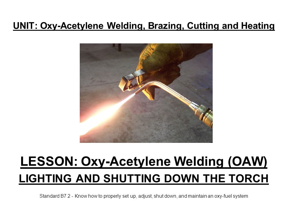 UNIT: Oxy-Acetylene Welding, Brazing, Cutting and Heating LESSON: Oxy-Acetylene Welding (OAW) LIGHTING AND SHUTTING DOWN THE TORCH Standard B7.2 - Kno