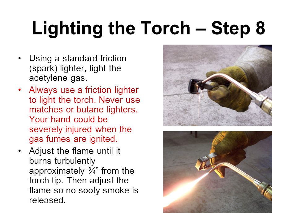Lighting the Torch – Step 8 Using a standard friction (spark) lighter, light the acetylene gas. Always use a friction lighter to light the torch. Neve