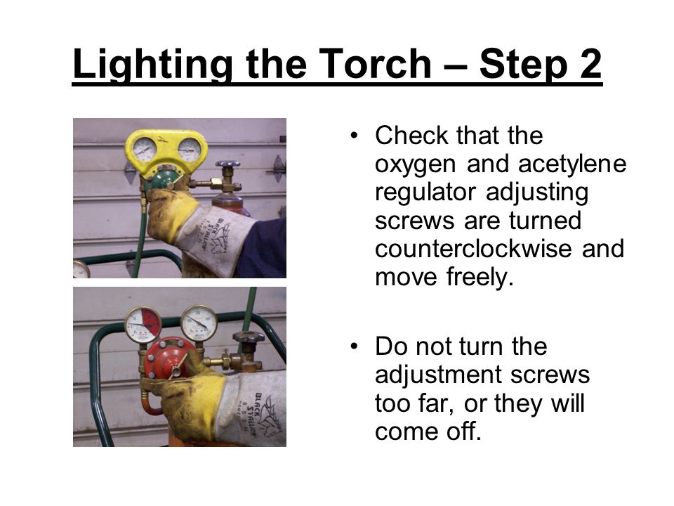 Lighting the Torch – Step 2 Check that the oxygen and acetylene regulator adjusting screws are turned counterclockwise and move freely. Do not turn th