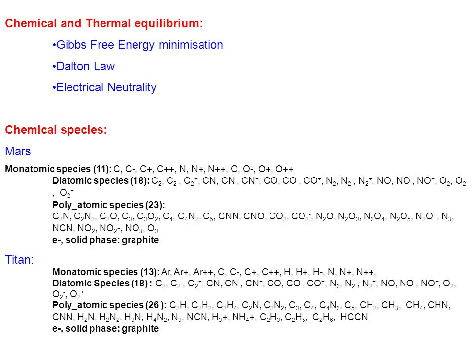 Chemical and Thermal equilibrium: Gibbs Free Energy minimisation Dalton Law Electrical Neutrality Chemical species: Mars Monatomic species (11): C, C-, C+, C++, N, N+, N++, O, O-, O+, O++ Diatomic species (18): C 2, C 2 -, C 2 +, CN, CN -, CN +, CO, CO -, CO +, N 2, N 2 -, N 2 +, NO, NO -, NO +, O 2, O 2 -, O 2 + Poly_atomic species (23): C 2 N, C 2 N 2, C 2 O, C 3, C 3 O 2, C 4, C 4 N 2, C 5, CNN, CNO, CO 2, CO 2 -, N 2 O, N 2 O 3, N 2 O 4, N 2 O 5, N 2 O +, N 3, NCN, NO 2, NO 2 -, NO 3, O 3 e-, solid phase: graphite Titan: Monatomic species (13): Ar, Ar+, Ar++, C, C-, C+, C++, H, H+, H-, N, N+, N++, Diatomic Species (18) : C 2, C 2 -, C 2 +, CN, CN -, CN +, CO, CO -, CO +, N 2, N 2 -, N 2 +, NO, NO -, NO +, O 2, O 2 -, O 2 + Poly_atomic species (26 ): C 2 H, C 2 H 2, C 2 H 4, C 2 N, C 2 N 2, C 3, C 4, C 4 N 2, C 5, CH 2, CH 3, CH 4, CHN, CNN, H 2 N, H 2 N 2, H 3 N, H 4 N 2, N 3, NCN, H 3 +, NH 4 +, C 2 H 3, C 2 H 5, C 2 H 6, HCCN e-, solid phase: graphite
