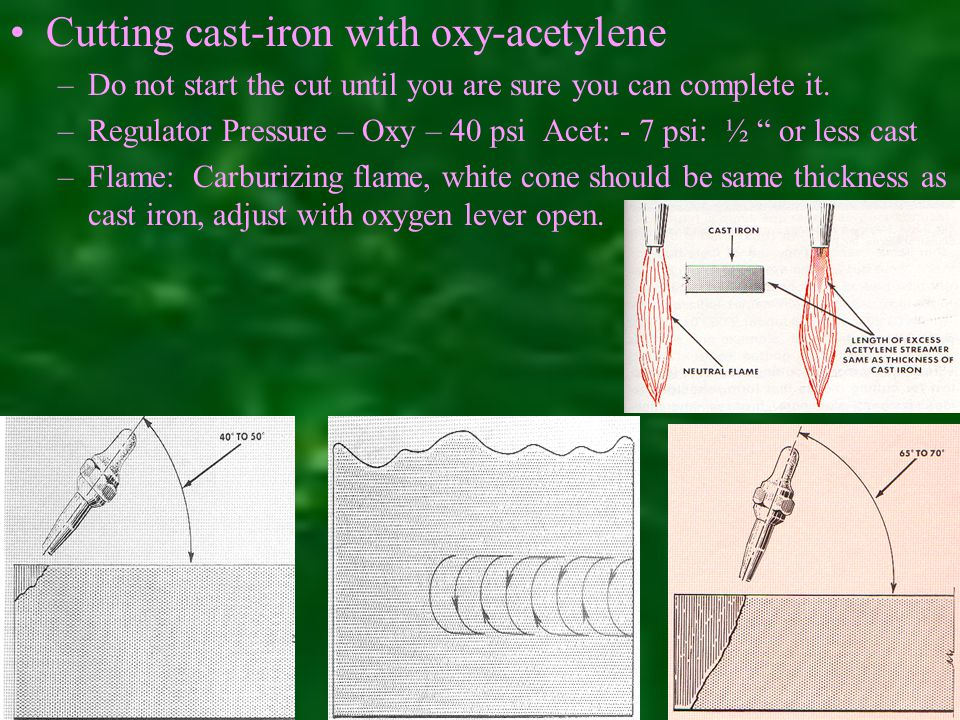 Cutting cast-iron with oxy-acetylene –Do not start the cut until you are sure you can complete it.