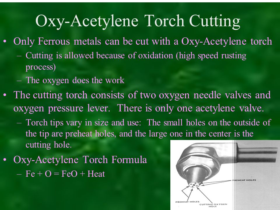 Oxy-Acetylene Torch Cutting Only Ferrous metals can be cut with a Oxy-Acetylene torch –Cutting is allowed because of oxidation (high speed rusting process) –The oxygen does the work The cutting torch consists of two oxygen needle valves and oxygen pressure lever.