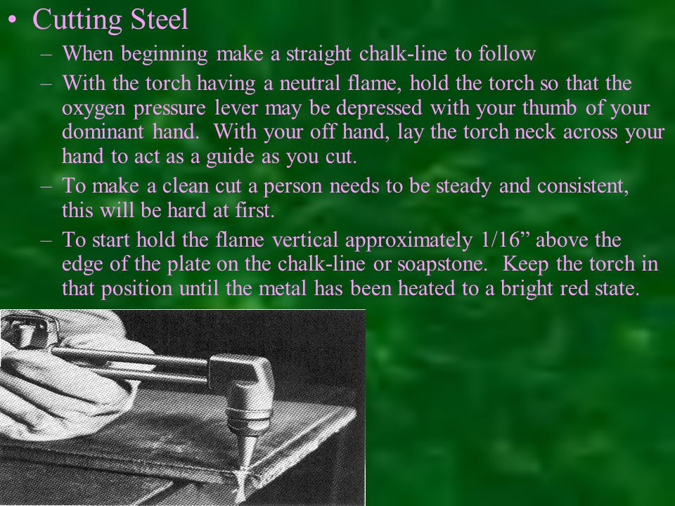 Cutting Steel –When beginning make a straight chalk-line to follow –With the torch having a neutral flame, hold the torch so that the oxygen pressure lever may be depressed with your thumb of your dominant hand.
