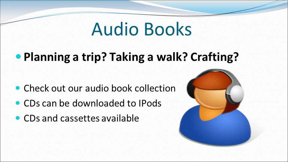 Audio Books Planning a trip. Taking a walk. Crafting.